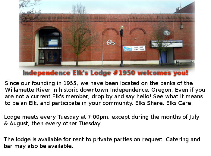 Independence Elk's Lodge #1950 welcomes you! Since our founding in 1955, we have been located on the banks of the Willamette River in historic downtown Independence, Oregon. Even if you are not a current Elk's member, drop by and say hello! See what it means to be an Elk, and participate in your community. Elks Share, Elks Care! Meets every Tuesday at 7:00pm, except during the months of July & August, then every other Tuesday at 289 S Main Independence, Oregon Lodge is available for rent to private parties on request. Catering and bar may be available as well.  The lounge opens daily at 3:00pm Monday through Saturday. Sometimes open for breakfast on Sundays.